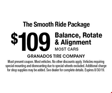 The Smooth Ride Package $109 Balance, Rotate & Alignmentmost cars. Must present coupon. Most vehicles. No other discounts apply. Vehicles requiring special mounting and dismounting due to special wheels excluded. Additional charge for shop supplies may be added. See dealer for complete details. Expires 8/30/19.