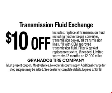 $10 OFF Transmission Fluid Exchange Includes: replace all transmission fluid including fluid in torque converter, transmission cooler, all transmission lines, fill with OEM approved transmission fluid. Filter & gasket replacement extra, if needed. Limited warranty-12 months or 12.000 miles. Must present coupon. Most vehicles. No other discounts apply. Additional charge for shop supplies may be added. See dealer for complete details. Expires 8/30/19.