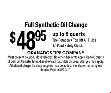 $48.95 Full Synthetic Oil Change up to 6 quartsTire Rotation - Top Off All Fluids17-Point Safety Check. Must present coupon. Most vehicles. No other discounts apply. Up to 6 quarts of bulk oil. Canister filter, diesel extra. Fluid/filter disposal charges may apply. Additional charge for shop supplies may be added. See dealer for complete details. Expires 8/30/19.