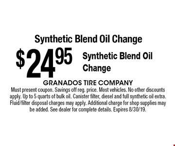 $24.95 Synthetic Blend Oil Change Synthetic Blend Oil Change. Must present coupon. Savings off reg. price. Most vehicles. No other discounts apply. Up to 5 quarts of bulk oil. Canister filter, diesel and full synthetic oil extra. Fluid/filter disposal charges may apply. Additional charge for shop supplies may be added. See dealer for complete details. Expires 8/30/19.