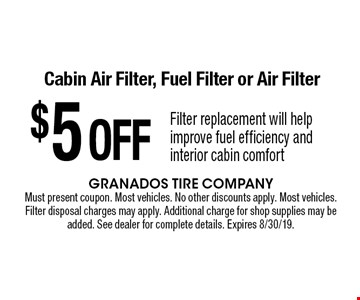 $5 OFF Cabin Air Filter, Fuel Filter or Air Filter Filter replacement will help improve fuel efficiency and interior cabin comfort. Must present coupon. Most vehicles. No other discounts apply. Most vehicles. Filter disposal charges may apply. Additional charge for shop supplies may be added. See dealer for complete details. Expires 8/30/19.
