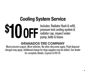 $10 OFF Cooling System Service Includes: Radiator flush & refill, pressure test cooling system & radiator cap, inspect water pump, belts & hoses. Must present coupon. Most vehicles. No other discounts apply. Fluid disposal charges may apply. Additional charge for shop supplies may be added. See dealer for complete details. Expires 8/30/19.