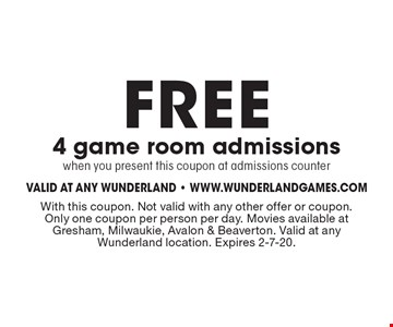 FREE 4 game room admissionswhen you present this coupon at admissions counter. With this coupon. Not valid with any other offer or coupon. Only one coupon per person per day. Movies available at Gresham, Milwaukie, Avalon & Beaverton. Valid at any Wunderland location. Expires 2-7-20.