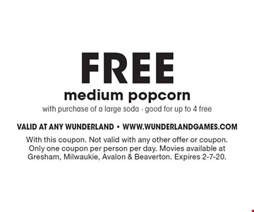 FREE medium popcornwith purchase of a large soda - good for up to 4 free. With this coupon. Not valid with any other offer or coupon. Only one coupon per person per day. Movies available at Gresham, Milwaukie, Avalon & Beaverton. Expires 2-7-20.