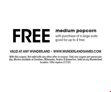 Free medium popcorn with purchase of a large soda. Good for up to 4 free. With this coupon. Not valid with any other offer or coupon. Only one coupon per person per day. Movies available at Gresham, Milwaukie, Avalon & Beaverton. Valid at any Wunderland location. Offer expires 2/7/20.