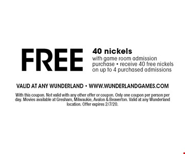 Free 40 nickels with game room admission purchase. Receive 40 free nickels on up to 4 purchased admissions. With this coupon. Not valid with any other offer or coupon. Only one coupon per person per day. Movies available at Gresham, Milwaukie, Avalon & Beaverton. Valid at any Wunderland location. Offer expires 2/7/20.