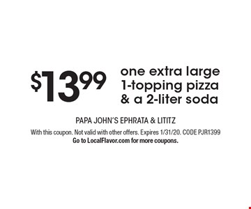 $13.99 one extra large 1-topping pizza & a 2-liter soda. With this coupon. Not valid with other offers. Expires 1/31/20. CODE PJR1399. Go to LocalFlavor.com for more coupons.