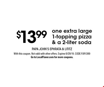 $13.99 one extra large 1-topping pizza & a 2-liter soda. With this coupon. Not valid with other offers. Expires 9/29/19. CODE PJR1399. Go to LocalFlavor.com for more coupons.