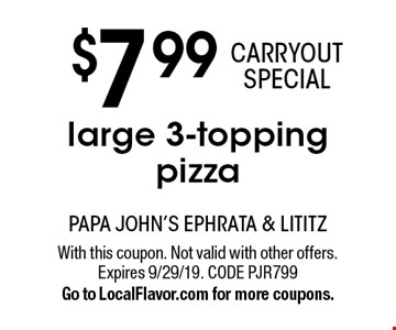 $7.99 CARRYOUT SPECIAL large 3-topping pizza. With this coupon. Not valid with other offers. Expires 9/29/19. CODE PJR799. Go to LocalFlavor.com for more coupons.