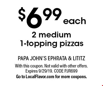 $6.99 each 2 medium 1-topping pizzas. With this coupon. Not valid with other offers. Expires 9/29/19. CODE PJR699. Go to LocalFlavor.com for more coupons.