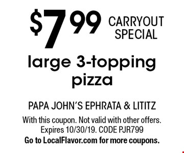 $7 .99 CARRYOUT SPECIAL large 3-topping pizza. With this coupon. Not valid with other offers. Expires 10/30/19. CODE PJR799. Go to LocalFlavor.com for more coupons.