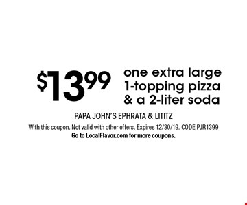 $13.99 one extra large 1-topping pizza & a 2-liter soda. With this coupon. Not valid with other offers. Expires 12/30/19. CODE PJR1399. Go to LocalFlavor.com for more coupons.