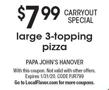 $7.99 CARRYOUT SPECIAL large 3-topping pizza. With this coupon. Not valid with other offers. Expires 1/31/20. CODE PJR799. Go to LocalFlavor.com for more coupons.