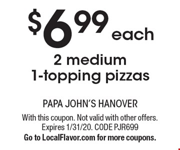 $6.99 each 2 medium 1-topping pizzas. With this coupon. Not valid with other offers. Expires 1/31/20. CODE PJR699. Go to LocalFlavor.com for more coupons.