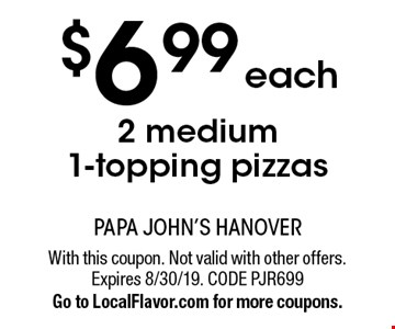 $6 .99 each 2 medium  1-topping pizzas. With this coupon. Not valid with other offers. Expires 8/30/19. CODE PJR699Go to LocalFlavor.com for more coupons.