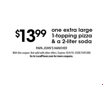 $13.99 one extra large 1-topping pizza & a 2-liter soda. With this coupon. Not valid with other offers. Expires 10/4/19. CODE PJR1399. Go to LocalFlavor.com for more coupons.