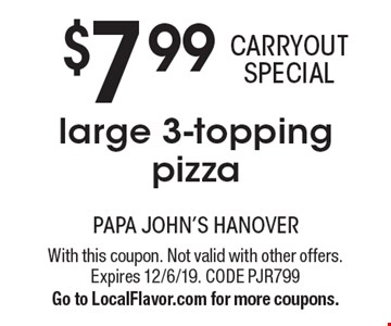$7.99 CARRYOUT SPECIAL. Large 3-topping pizza. With this coupon. Not valid with other offers. Expires 12/6/19. CODE PJR799. Go to LocalFlavor.com for more coupons.