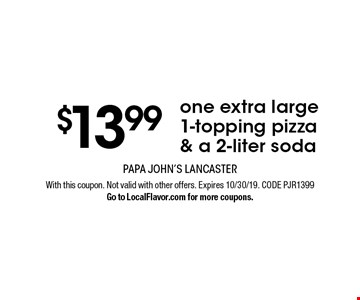 $13.99 one extra large 1-topping pizza & a 2-liter soda. With this coupon. Not valid with other offers. Expires 10/30/19. CODE PJR1399. Go to LocalFlavor.com for more coupons.