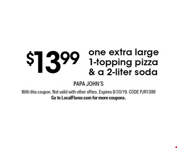 $13.99 one extra large 1-topping pizza & a 2-liter soda . With this coupon. Not valid with other offers. Expires 8/30/19. CODE PJR1399Go to LocalFlavor.com for more coupons.