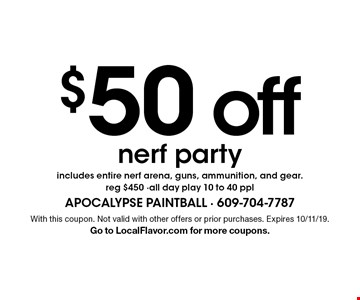 $50 off nerf party includes entire nerf arena, guns, ammunition, and gear. reg $450 -all day play 10 to 40 ppl. With this coupon. Not valid with other offers or prior purchases. Expires 10/11/19. Go to LocalFlavor.com for more coupons.
