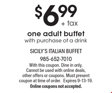 $6.99 + tax one adult buffet with purchase of a drink. With this coupon. Dine in only. Cannot be used with online deals, other offers or coupons. Must present coupon at time of order. Expires 9-13-19. Online coupons not accepted.