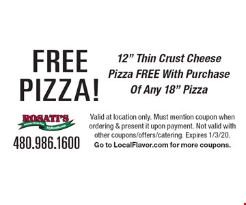 """Free Pizza! 12"""" Thin Crust Cheese Pizza Free With Purchase Of Any 18"""" Pizza. Valid at location only. Must mention coupon when ordering & present it upon payment. Not valid with other coupons/offers/catering. Expires 1/3/20. Go to LocalFlavor.com for more coupons."""