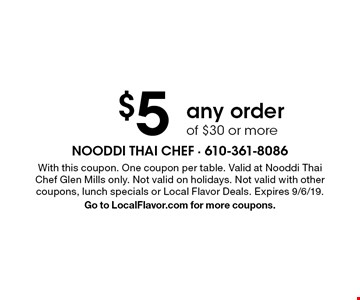 $5 Off any order of $30 or more. With this coupon. One coupon per table. Valid at Nooddi Thai Chef Glen Mills only. Not valid on holidays. Not valid with other coupons, lunch specials or Local Flavor Deals. Expires 9/6/19. Go to LocalFlavor.com for more coupons.