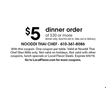 $5 Off dinner order of $30 or more dinner only, food for eat in, take-out or delivery. With this coupon. One coupon per table. Valid at Nooddi Thai Chef Glen Mills only. Not valid on holidays. Not valid with other coupons, lunch specials or Local Flavor Deals. Expires 9/6/19. Go to LocalFlavor.com for more coupons.