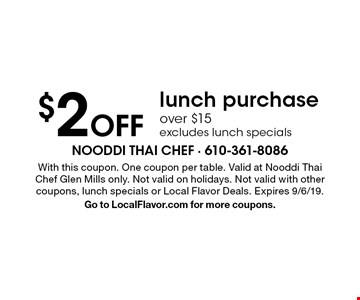 $2 Off lunch purchase over $15, excludes lunch specials. With this coupon. One coupon per table. Valid at Nooddi Thai Chef Glen Mills only. Not valid on holidays. Not valid with other coupons, lunch specials or Local Flavor Deals. Expires 9/6/19. Go to LocalFlavor.com for more coupons.