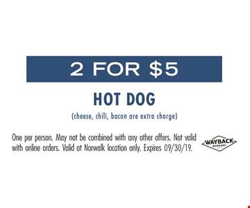 2 for $5 hot dog (cheese, chili, bacon are extra charge). One person. May not be combined with any other offers. Not valid with online orders. Valid at Norwalk location only.