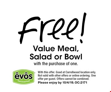 Free! Value Meal, Salad or Bowl with the purchase of one.. With this offer. Good at Carrollwood location only.Not valid with other offers or online ordering. One offer per guest. Offers cannot be combined. Please enjoy by 10/4/19.	OC:2171