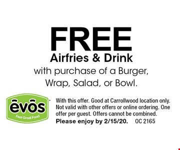 FREE Airfries & Drink with purchase of a Burger, Wrap, Salad, or Bowl.. With this offer. Good at Carrollwood location only.Not valid with other offers or online ordering. One offer per guest. Offers cannot be combined. Please enjoy by 2/15/20.OC 2165