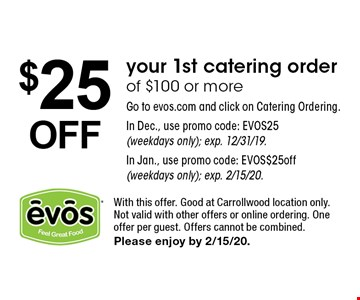 $25OFF your 1st catering order of $100 or more Go to evos.com and click on Catering Ordering. In Dec., use promo code: EVOS25 (weekdays only); exp. 12/31/19. In Jan., use promo code: EVOS$25off (weekdays only); exp. 2/15/20.. With this offer. Good at Carrollwood location only.Not valid with other offers or online ordering. One offer per guest. Offers cannot be combined. Please enjoy by 2/15/20.