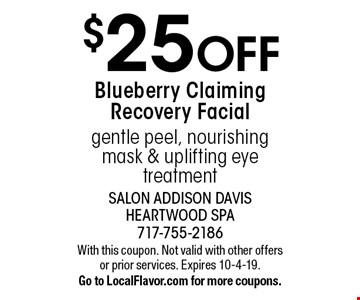 $25 OFF Blueberry Claiming Recovery Facial. Gentle peel, nourishing mask & uplifting eye treatment. With this coupon. Not valid with other offers or prior services. Expires 10-4-19.Go to LocalFlavor.com for more coupons.