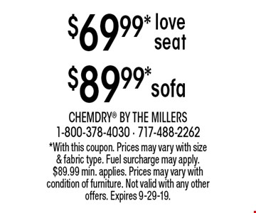 $69.99* love seat. $89.99* sofa. *With this coupon. Prices may vary with size & fabric type. Fuel surcharge may apply. $89.99 min. applies. Prices may vary with condition of furniture. Not valid with any other offers. Expires 9-29-19.