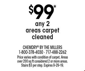 $99* any 2 areas carpet cleaned. Price varies with condition of carpet. Areas over 200 sq ft considered 2 or more areas. Stairs $3 per step. Expires 9-29-19.