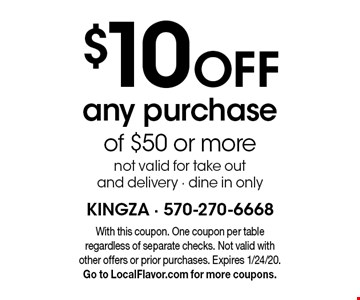 $10 off any purchase of $50 or more. Not valid for take out and delivery - dine in only. With this coupon. One coupon per table regardless of separate checks. Not valid with other offers or prior purchases. Expires 1/24/20. Go to LocalFlavor.com for more coupons.