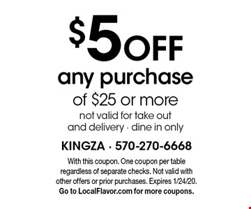 $5 off any purchase of $25 or more. Not valid for take out and delivery - dine in only. With this coupon. One coupon per table regardless of separate checks. Not valid with other offers or prior purchases. Expires 1/24/20. Go to LocalFlavor.com for more coupons.