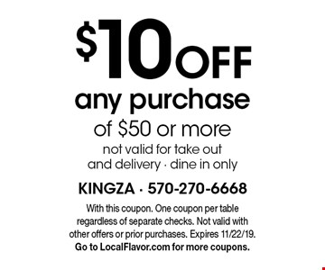 $10 off any purchase of $50 or more. Not valid for take out and delivery - dine in only. With this coupon. One coupon per table regardless of separate checks. Not valid with other offers or prior purchases. Expires 11/22/19. Go to LocalFlavor.com for more coupons.