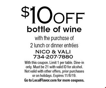 $10 OFF bottle of wine with the purchase of 2 lunch or dinner entrees. With this coupon. Limit 1 per table. Dine-in only. Must be 21 with valid ID for alcohol. Not valid with other offers, prior purchases or on holidays. Expires 11/8/19. Go to LocalFlavor.com for more coupons.