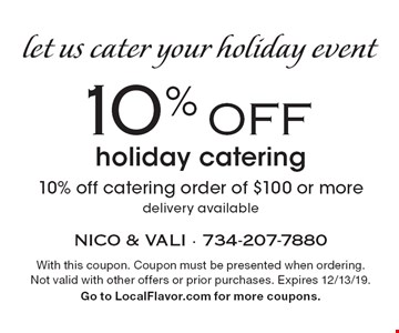 Let us cater your holiday event. 10% OFF holiday catering. 10% off catering order of $100 or more delivery available. With this coupon. Coupon must be presented when ordering. Not valid with other offers or prior purchases. Expires 12/13/19. Go to LocalFlavor.com for more coupons.