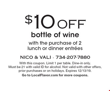 $10 OFF bottle of wine with the purchase of 2 lunch or dinner entrées. With this coupon. Limit 1 per table. Dine-in only.