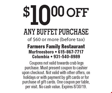 $10.00 off Any Buffet Purchase of $60 or more (before tax).Coupons not valid towards crab legs purchase. Must present coupon to cashier upon checkout. Not valid with other offers, on holidays or with payment by gift cards or for purchase of gift cards. One coupon per table, per visit. No cash value. Expires 8/30/19.