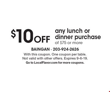 $10 Off any lunch or dinner purchase of $75 or more. With this coupon. One coupon per table. Not valid with other offers. Expires 9-6-19. Go to LocalFlavor.com for more coupons.