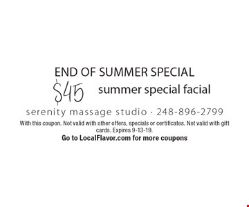 End of summer special. $45 summer special facial. With this coupon. Not valid with other offers, specials or certificates. Not valid with gift cards. Expires 9-13-19. Go to LocalFlavor.com for more coupons