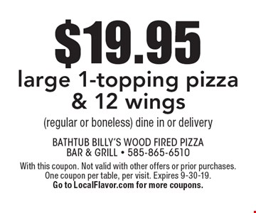 $19.95 large 1-topping pizza & 12 wings (regular or boneless). Dine in or delivery. With this coupon. Not valid with other offers or prior purchases. One coupon per table, per visit. Expires 9-30-19. Go to LocalFlavor.com for more coupons.