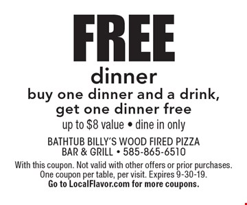 Free dinner. Buy one dinner and a drink, get one dinner free. Up to $8 value - dine in only. With this coupon. Not valid with other offers or prior purchases. One coupon per table, per visit. Expires 9-30-19. Go to LocalFlavor.com for more coupons.