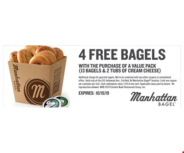 4 Free Bagels With the purchase of a value pack (13 Bagels & 2 tubs of cream cheese). Additional charge for gourmet bagels. Not to be combined with any other coupons or promotional offers. Valid only at the 435 Hollywood Ave., Fairfield, NJ Manhattan Bagel location. Limit one coupon per customer per visit. Cash redemption value 1/20 of one cent. Applicable taxes paid by bearer. No reproduction allowed. 2019 Einstein Noah Restaurant Group, Inc. EXPIRES: 10/15/19