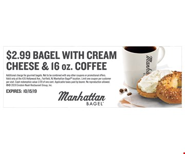 $2.99 Bagel With Cream Cheese & 16 Oz. Coffee. Additional charge for gourmet bagels. Not to be combined with any other coupons or promotional offers. Valid only at the 435 Hollywood Ave., Fairfield, NJ Manhattan Bagel location. Limit one coupon per customer per visit. Cash redemption value 1/20 of one cent. Applicable taxes paid by bearer. No reproduction allowed. 2019 Einstein Noah Restaurant Group, Inc. EXPIRES: 10/15/19