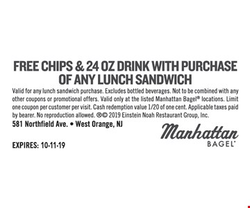 Free chips and 24 oz. drink with purchase of any lunch sandwich. Valid for any lunch sandwich purchase. Excludes bottled beverages. Not to be combined with any other coupons or promotional offers. Valid only at the listed Manhattan Bagel locations. Limit one coupon per customer per visit. Cash redemption value 1/20 of one cent. Applicable taxes paid by bearer. No reproduction allowed.  2019 Einstein Noah Restaurant Group, Inc.